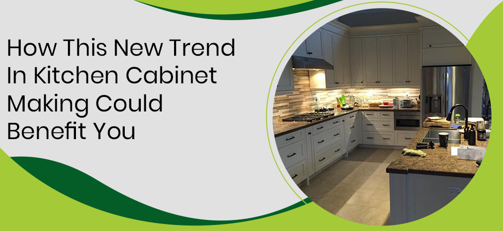 HOW THIS NEW TREND IN KITCHEN CABINET MAKING COULD BENEFIT YOU